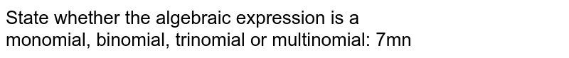 State whether the algebraic expression is a <br> monomial, binomial, trinomial or multinomial: 7mn