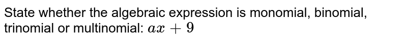 State whether the algebraic expression is monomial, binomial, trinomial or multinomial: `ax+9`