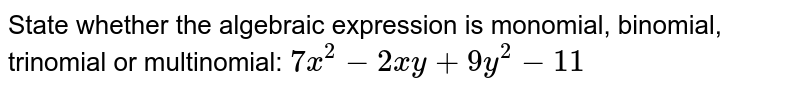 State whether the algebraic expression is monomial, binomial, trinomial or multinomial: `7x^2-2xy+9y^2-11`