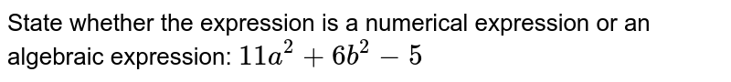 State whether the expression is a numerical expression or an algebraic expression: `11a^2+6b^2-5`
