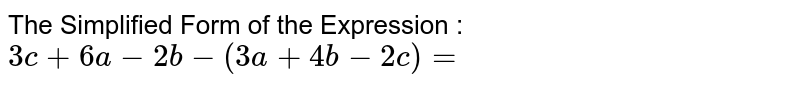 The Simplified Form of the Expression : `3c+6a-2b-(3a+4b-2c)=`