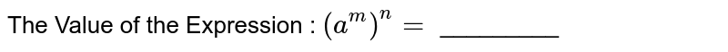 The Value of the Expression : `(a^m)^n =` _________