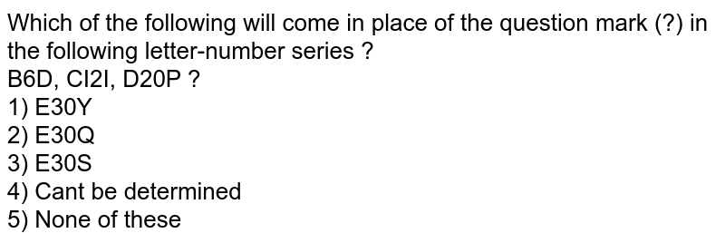 Which of the following will come in place of the question mark (?) in the following letter-number series ? <br> B6D, CI2I, D20P ? <br> 1) E30Y <br> 2) E30Q <br> 3) E30S <br> 4) Can't be determined <br> 5) None of these