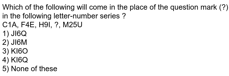 Which of the following will come in the place of the question mark (?) in the following letter-number series ? <br> C1A, F4E, H9I, ?, M25U <br> 1) JI6Q <br> 2) JI6M <br> 3) KI6O <br> 4) KI6Q <br> 5) None of these