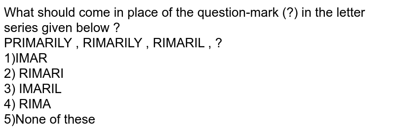 What should come in place of the question-mark (?) in the letter series given below ? <br> PRIMARILY , RIMARILY , RIMARIL , ? <br> 1)IMAR <br> 2) RIMARI <br> 3) IMARIL <br> 4) RIMA <br> 5)None of these