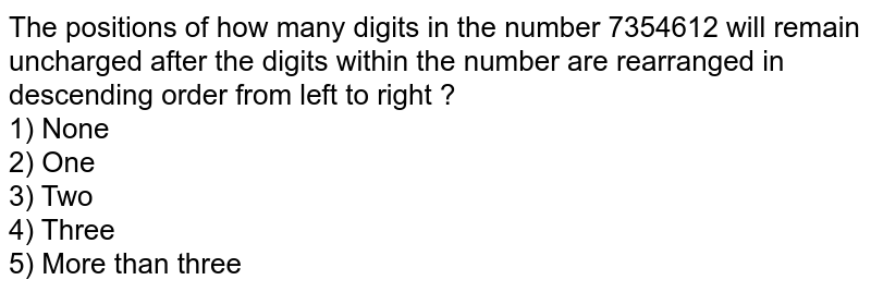 The positions of how many digits in the number 7354612 will remain uncharged after the digits within the number are rearranged in descending order from left to right ? <br> 1) None <br> 2) One <br> 3) Two <br> 4) Three <br> 5) More than three
