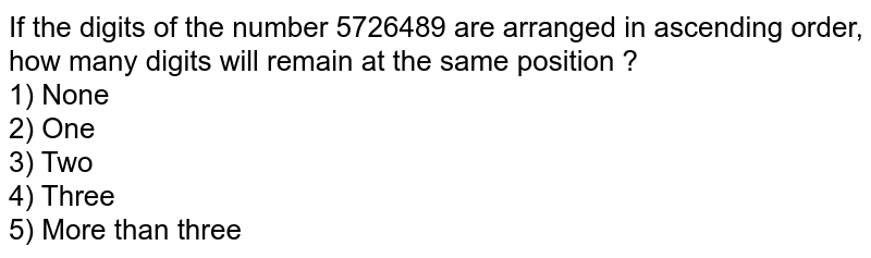 If the digits of the number 5726489 are arranged in ascending order, how many digits will remain at the same position ? <br> 1) None <br> 2) One <br> 3) Two <br> 4) Three <br> 5) More than three