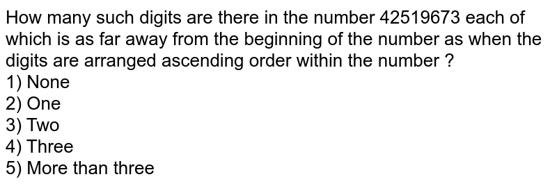 How many such digits are there in the number 42519673 each of which is as far away from the beginning of the number as when the digits are arranged ascending order within the number ?  <br> 1) None <br> 2) One <br> 3) Two <br> 4) Three <br> 5) More than three
