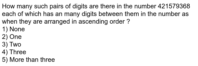 How many such pairs of digits are there in the number 421579368 each of which has an many digits between them in the number as when they are arranged in ascending order ? <br> 1) None <br> 2) One <br> 3) Two <br> 4) Three <br> 5) More than three