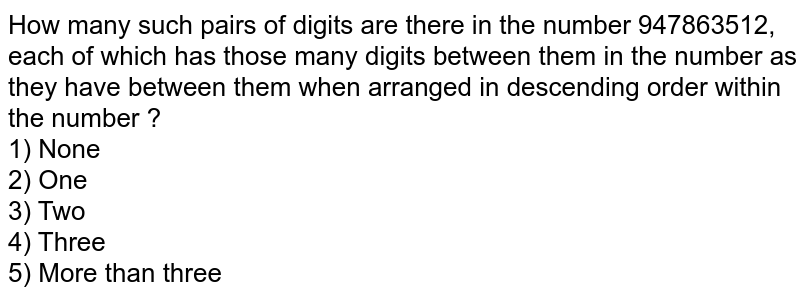 How many such pairs of digits are there in the number 947863512, each of which has those many digits between them in the number as they have between them when arranged in descending order within the number ? <br> 1) None <br> 2) One <br> 3) Two <br> 4) Three <br> 5) More than three