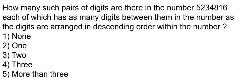 How many such pairs of digits are there in the number 5234816 each of which has as many digits between them in the number as the digits are arranged in descending order within the number ? <br> 1) None <br> 2) One <br> 3) Two <br> 4) Three <br> 5) More than three