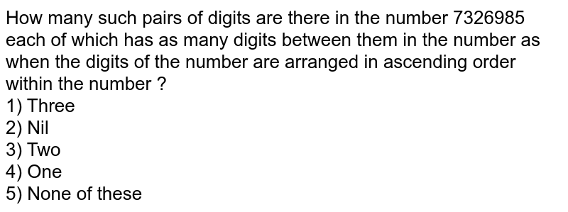 How many such pairs of digits are there in the number 7326985 each of which has as many digits between them in the number as when the digits of the number are arranged in ascending order within the number ? <br> 1) Three <br> 2) Nil <br> 3) Two <br> 4) One <br> 5) None of these