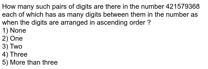 How many such pairs of digits are there in the number 421579368 each of which has as many digits between them in the number as when the digits are arranged in ascending order ? <br> 1) None <br> 2) One <br> 3) Two <br> 4) Three <br> 5) More than three