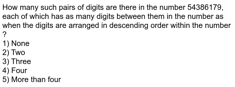 How many such pairs of digits are there in the number 54386179, each of which has as many digits between them in the number as when the digits are arranged in descending order within the number ? <br> 1) One <br> 2) Two <br> 3) Three <br> 4) Four <br> 5) More than four
