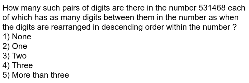 How many such pairs of digits are there in the number 531468 each of which has as many digits between them in the number as when the digits are rearranged in descending order within the number ? <br> 1) None <br> 2) One <br> 3) Two <br> 4) Three <br> 5) More than three