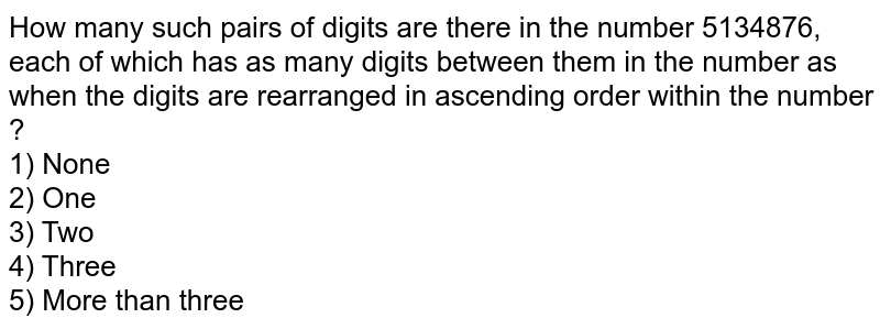How many such pairs of digits are there in the number 5134876, each of which has as many digits between them in the number as when the digits are rearranged in ascending order within the number ? <br> 1) None <br> 2) One <br> 3) Two <br> 4) Three <br> 5) More than three