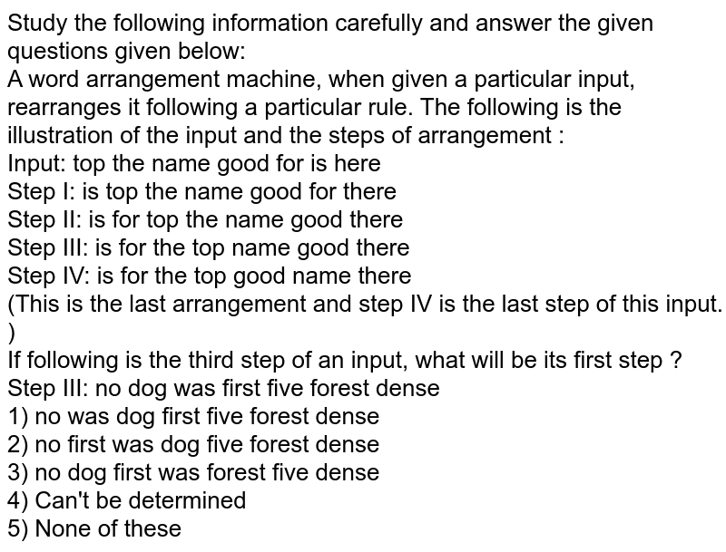 Study the following information carefully and answer the given questions given below:<br> A word arrangement machine, when given a particular input, rearranges it following a particular rule. The following is the illustration of the input and the steps of arrangement : <br> Input: top the name good for is here <br> Step I: is top the name good for there<br> Step II: is for top the name good there <br> Step III: is for the top name good there <br> Step IV: is for the top good name there <br> (This is the last arrangement and step IV is the last step of this input. )<br> If following is the third step of an input, what will be its first step ?<br> Step III: no dog was first five forest dense <br> 1) no was dog first five forest dense<br> 2) no first was dog five forest dense <br> 3) no dog first was forest five dense <br> 4) Can't be determined <br> 5) None of these