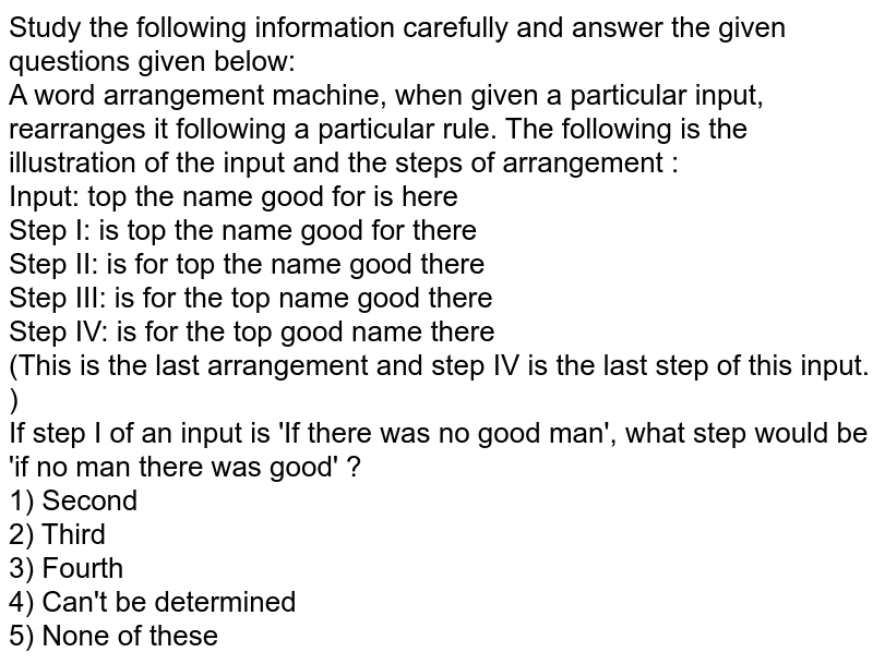 Study the following information carefully and answer the given questions given below:<br> A word arrangement machine, when given a particular input, rearranges it following a particular rule. The following is the illustration of the input and the steps of arrangement : <br> Input: top the name good for is here <br> Step I: is top the name good for there<br> Step II: is for top the name good there <br> Step III: is for the top name good there <br> Step IV: is for the top good name there <br> (This is the last arrangement and step IV is the last step of this input. )<br> If step I of an input is 'If there was no good man', what step would be 'if no man there was good' ?<br> 1) Second <br> 2) Third <br> 3) Fourth <br> 4) Can't be determined <br> 5) None of these