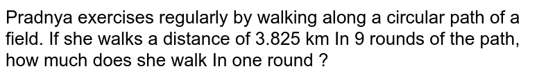 Pradnya exercises regularly by walking along a circular path of a field. If she walks a distance of 3.825 km In 9 rounds of the path, how much does she walk In one round ?