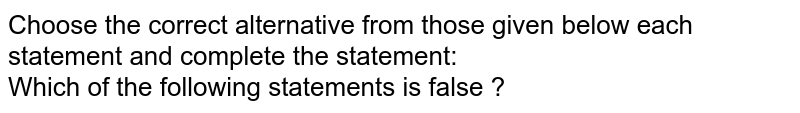 Choose the correct alternative from those given below each statement and complete the statement: <br> Which of the following statements is false ?