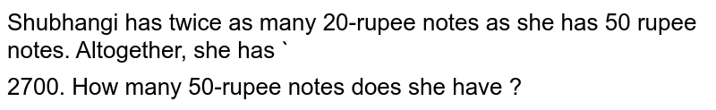 Shubhangi has twice as many 20-rupee notes as she has 50 rupee notes. Altogether, she has `$` 2700. How many 50-rupee notes does she have ?