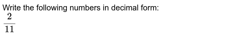 Write the following numbers in decimal form: <br> `2/11`