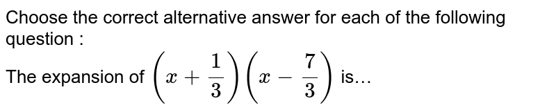 Choose the correct alternative answer for each of the following question : <br> The expansion of  `(x+1/3)(x-7/3)` is…