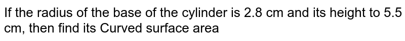 If the radius of the base of the cylinder is 2.8 cm and its height to 5.5 cm, then find its Curved surface area