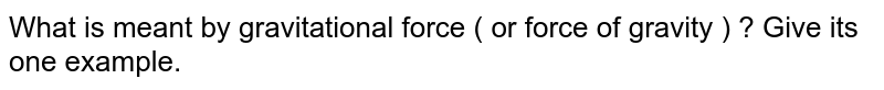 What is meant by gravitational force ( or force of gravity ) ? Give its one example.