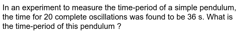 In an experiment to measure the time-period of a simple pendulum, the time for 20 complete oscillations was found to be 36 s. What is the time-period of this pendulum ?