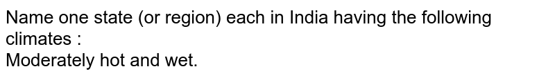 Name one state (or region) each in India having the following climates : <br> Moderately hot and wet.