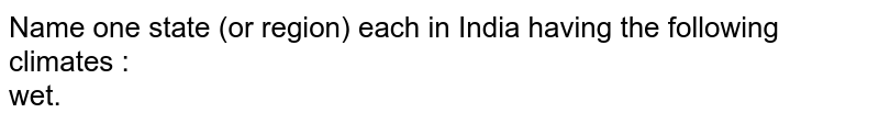 Name one state (or region) each in India having the following climates : <br> wet.