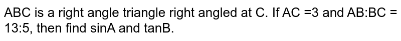 ABC is a right angle triangle right angled at C. If AC =3 and AB:BC = 13:5, then find sinA and tanB.