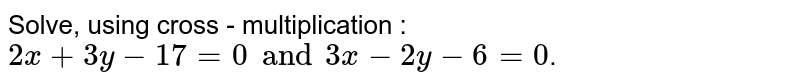 Solve, using cross - multiplication : <br> `2x + 3y - 17 = 0 and 3x - 2y - 6 = 0`.
