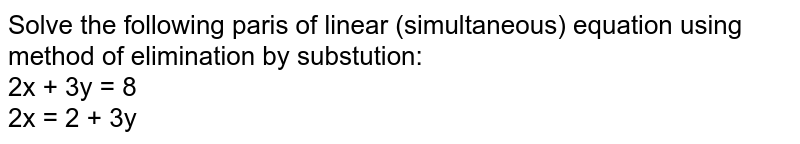 Solve the following paris of linear (simultaneous) equation using method of elimination by substution:  <br> 2x + 3y  = 8 <br> 2x = 2 + 3y