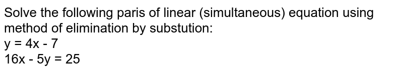 Solve the following paris of linear (simultaneous) equation using method of elimination by substution:  <br> y = 4x - 7 <br> 16x - 5y = 25