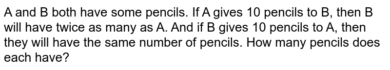 A and B both have some pencils. If A gives 10 pencils to B, then B will have twice as many as A. And if B gives 10 pencils to A, then they will have the same number of pencils. How many pencils does each have?