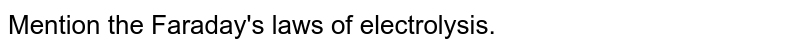 Mention the Faraday's laws of electrolysis.