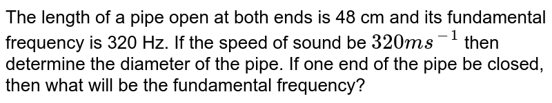 The length of a pipe open at both ends is 48 cm and its fundamental frequency is 320 Hz. If the speed of sound be `320 ms^( -1)`  then determine the diameter of the pipe. If one end of the pipe be closed, then what will be the fundamental frequency?