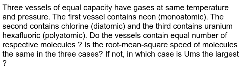 Three vessels of equal capacity have gases at same temperature and pressure. The first vessel contains neon (monoatomic). The second contains chlorine (diatomic) and the third contains uranium hexafluoric (polyatomic). Do the vessels contain equal number of respective molecules ? Is the root-mean-square speed of molecules the same in the three cases? If not, in which case is Ums the largest ?