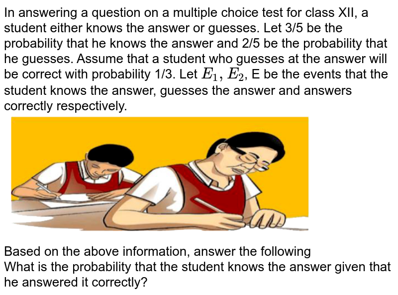 """In answering a question on a multiple choice test for class XII, a student either knows the answer or guesses. Let 3/5 be the probability that he knows the answer and 2/5 be the probability that he guesses. Assume that a student who guesses at the answer will be correct with probability 1/3. Let `E_1, E_2`, E be the events that the student knows the answer, guesses the answer and answers correctly respectively.   <br> <img src=""""https://doubtnut-static.s.llnwi.net/static/physics_images/CS_MAT_XII_E01_151_Q01.png"""" width=""""80%""""> <br> Based on the above information, answer the following  <br> What is the probability that the student knows the answer given that he answered it correctly?"""