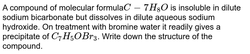 A compound of molecular formula`C-7H_8O` is insoluble in dilute sodium bicarbonate but dissolves in dilute aqueous sodium hydroxide. On treatment with bromine water it readily gives a precipitate of `C_7H_5OBr_3`. Write down the structure of the compound.