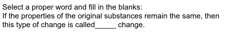 Select a proper word and fill in the blanks:<br> If the properties of the original substances remain the same, then this type of change is called_____ change.