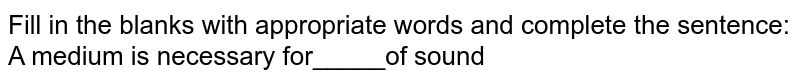 Fill in the blanks with appropriate words and complete the sentence:<br>A medium is necessary for_____of sound
