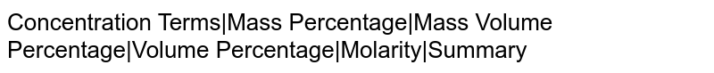 Concentration Terms|Mass Percentage|Mass Volume Percentage|Volume Percentage|Molarity|Summary