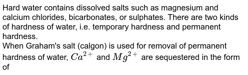 Hard water contains dissolved salts such as magnesium and calcium chlorides, bicarbonates, or sulphates. There are two kinds of hardness of water, i.e. temporary hardness and permanent hardness.  <br>  When Graham's salt (calgon) is used for removal of permanent hardness of water, `Ca^(2+)` and `Mg^(2+)` are sequestered in the form of