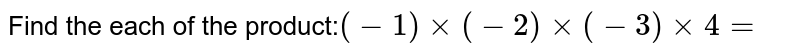Find the each of the product:`(-1)xx(-2)xx(-3)xx4=`
