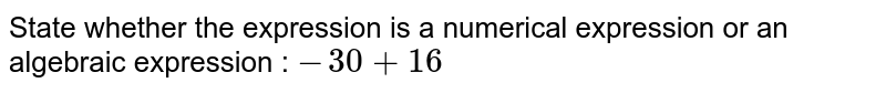State whether the expression is a numerical expression or an algebraic expression : `-30+16`