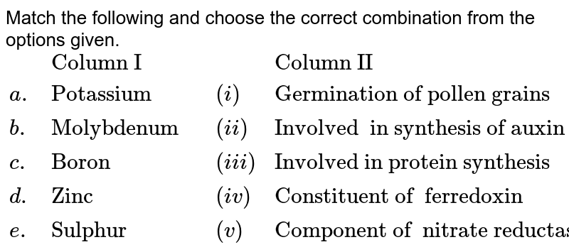 """Match the following and choose the correct combination from  the  options  given. <br> `{:(,""""Column I"""",,,""""Column II""""),(a., """"Potassium"""",,(i),""""Germination of pollen grains""""),(b.,""""Molybdenum"""",,(ii),""""Involved  in synthesis of auxin""""), (c., """"Boron"""",,(iii), """"Involved in protein synthesis""""), (d.,""""Zinc"""",,(iv),""""Constituent of  ferredoxin""""),(e.,""""Sulphur"""",,(v),""""Component of  nitrate reductase""""):}`"""