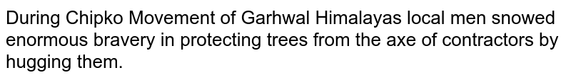 During Chipko Movement of Garhwal Himalayas local men snowed enormous bravery in protecting trees from the axe of contractors by hugging them.